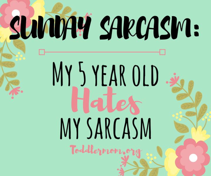 SUNDAY SARCASM: My 5 year old hates mysarcasm.