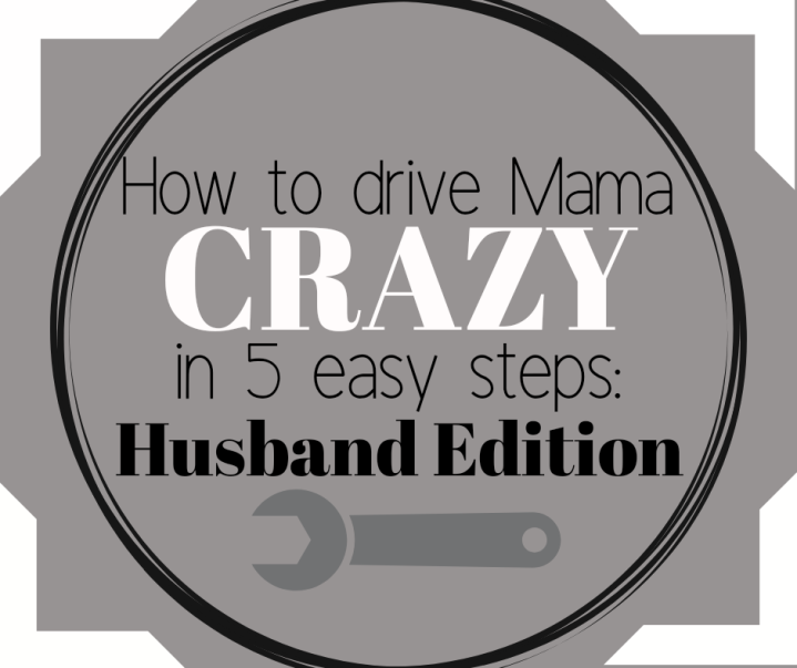 How to drive Mama Crazy in 5 easy steps: HusbandEdition