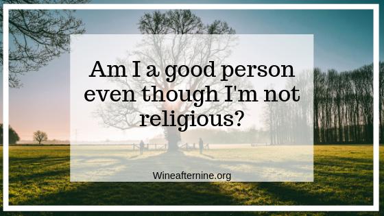 Am I a good person even though I am notreligious?