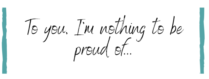 An open letter to the one who should be proud ofme